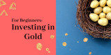 Investing in Gold for Beginners